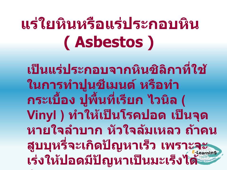 แร่ใยหินหรือแร่ประกอบหิน ( Asbestos ) เป็นแร่ประกอบจากหินซิลิกาทึ่ใช้ ในการทำปูนซีเมนต์ หรือทำ กระเบื้อง ปูพื้นที่เรียก ไวนิล ( Vinyl ) ทำให้เป็นโรคปอ