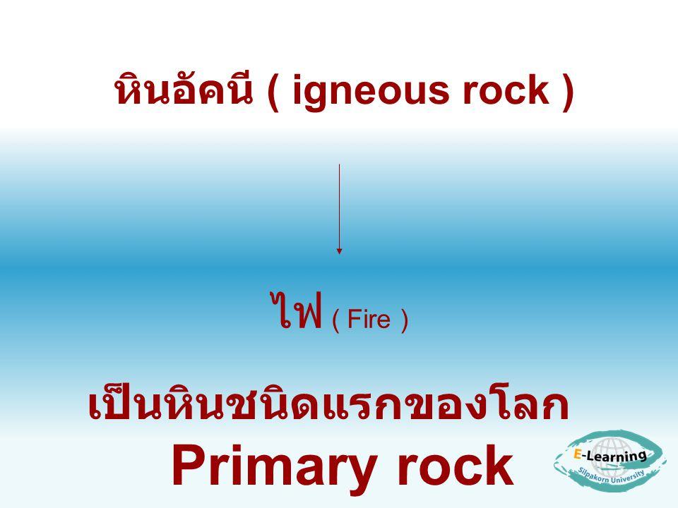 หินอัคนี ( igneous rock ) เป็นหินชนิดแรกของโลก Primary rock ไฟ ( Fire )
