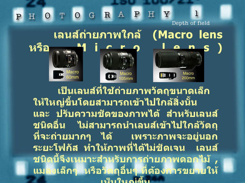 เลนส์ถ่ายภาพใกล้ (Macro lens หรือ Micro lens) เป็นเลนส์ที่ใช้ถ่ายภาพวัตถุขนาดเล็ก ให้ใหญ่ขึ้นโดยสามารถเข้าไปใกล้สิ่งนั้น และ ปรับความชัดของภาพได้ สำหรับเลนส์ ชนิดอื่น ไม่สามารถนำเลนส์เข้าไปใกล้วัตถุ ที่จะถ่ายมากๆ ได้ เพราะภาพจะอยู่นอก ระยะโฟกัส ทำให้ภาพที่ได้ไม่ชัดเจน เลนส์ ชนิดนี้จึงเหมาะสำหรับการถ่ายภาพดอกไม้, แมลงเล็กๆ หรือวัตถุอื่นๆ ที่ต้องการขยายให้ เห็นใหญ่ขึ้น