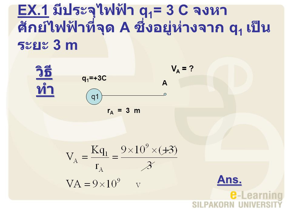 EX.1 มีประจุไฟฟ้า q 1 = 3 C จงหา ศักย์ไฟฟ้าที่จุด A ซึ่งอยู่ห่างจาก q 1 เป็น ระยะ 3 m วิธี ทำ Ans.
