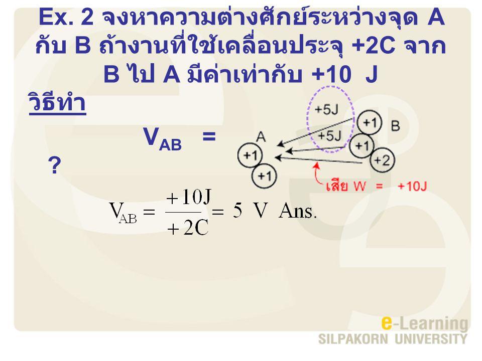 Ex. 2 จงหาความต่างศักย์ระหว่างจุด A กับ B ถ้างานที่ใช้เคลื่อนประจุ +2C จาก B ไป A มีค่าเท่ากับ +10 J วิธีทำ V AB = ?