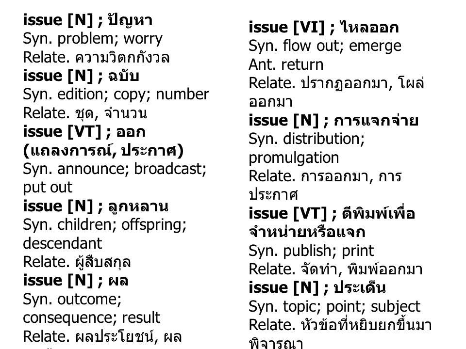 issue [N] ; ปัญหา Syn. problem; worry Relate. ความวิตกกังวล issue [N] ; ฉบับ Syn. edition; copy; number Relate. ชุด, จำนวน issue [VT] ; ออก ( แถลงการณ