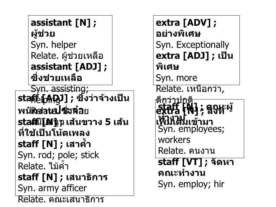 assistant [N] ; ผู้ช่วย Syn. helper Relate. ผู้ช่วยเหลือ assistant [ADJ] ; ซึ่งช่วยเหลือ Syn. assisting; helping Relate. ซึ่งคอย สนับสนุน extra [ADV]
