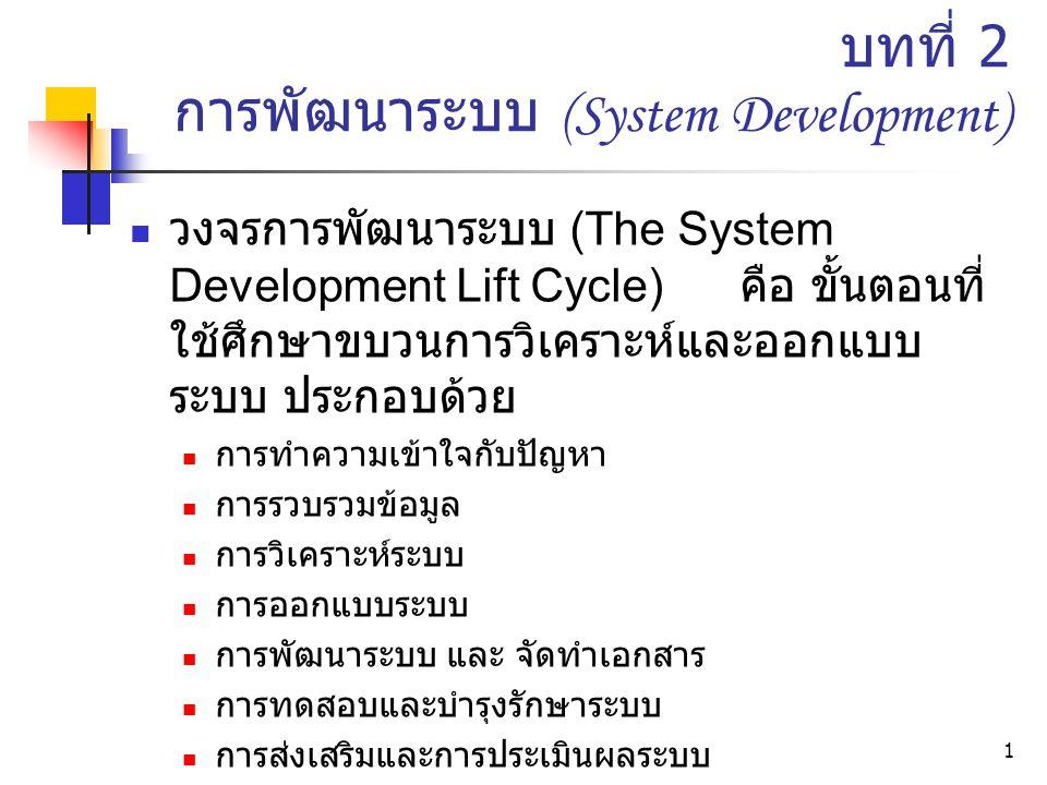 1 บทที่ 2 การพัฒนาระบบ (System Development) วงจรการพัฒนาระบบ (The System Development Lift Cycle) คือ ขั้นตอนที่ ใช้ศึกษาขบวนการวิเคราะห์และออกแบบ ระบบ ประกอบด้วย การทำความเข้าใจกับปัญหา การรวบรวมข้อมูล การวิเคราะห์ระบบ การออกแบบระบบ การพัฒนาระบบ และ จัดทำเอกสาร การทดสอบและบำรุงรักษาระบบ การส่งเสริมและการประเมินผลระบบ