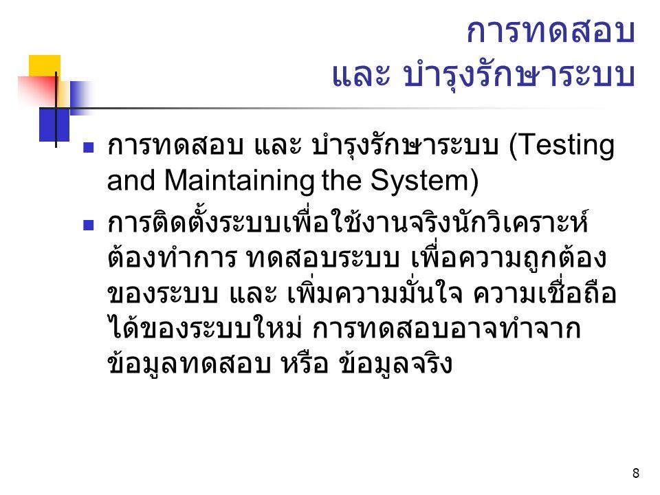 8 การทดสอบ และ บำรุงรักษาระบบ การทดสอบ และ บำรุงรักษาระบบ (Testing and Maintaining the System) การติดตั้งระบบเพื่อใช้งานจริงนักวิเคราะห์ ต้องทำการ ทดสอบระบบ เพื่อความถูกต้อง ของระบบ และ เพิ่มความมั่นใจ ความเชื่อถือ ได้ของระบบใหม่ การทดสอบอาจทำจาก ข้อมูลทดสอบ หรือ ข้อมูลจริง
