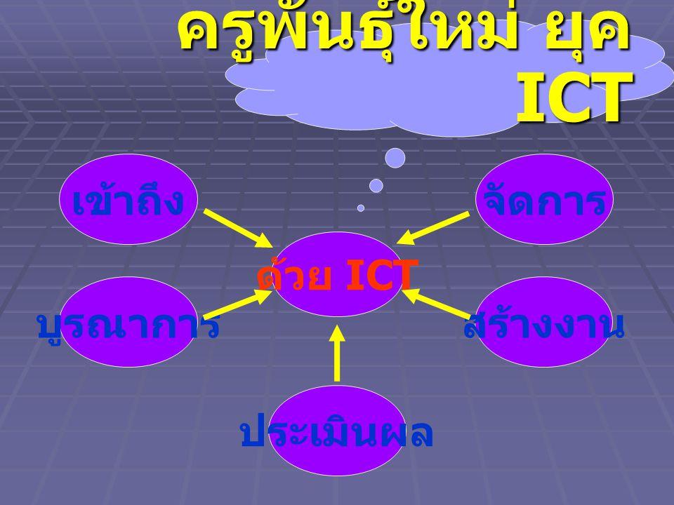 ครูพันธุ์ใหม่ ยุค ICT ด้วย ICT เข้าถึงจัดการ บูรณาการ ประเมินผล สร้างงาน