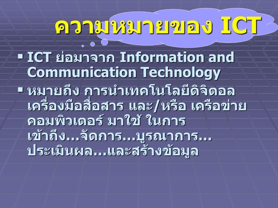 ความหมายของ ICT  ICT ย่อมาจาก Information and Communication Technology  หมายถึง การนำเทคโนโลยีดิจิตอล เครื่องมือสื่อสาร และ / หรือ เครือข่าย คอมพิวเตอร์ มาใช้ ในการ เข้าถึง … จัดการ … บูรณาการ … ประเมินผล … และสร้างข้อมูล