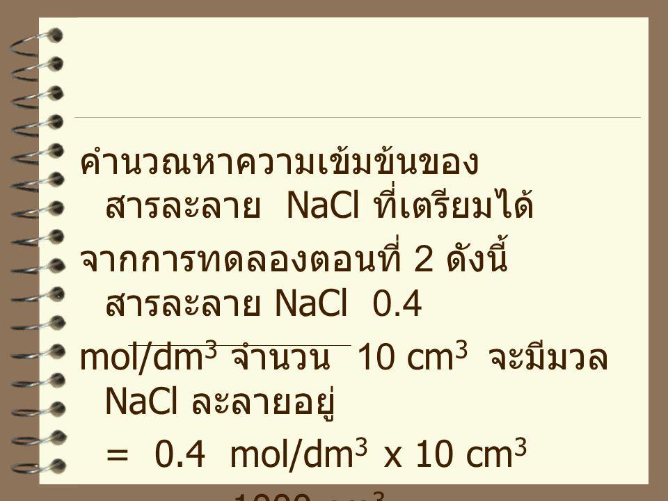 คำนวณหาความเข้มข้นของ สารละลาย NaCl ที่เตรียมได้ จากการทดลองตอนที่ 2 ดังนี้ สารละลาย NaCl 0.4 mol/dm 3 จำนวน 10 cm 3 จะมีมวล NaCl ละลายอยู่ = 0.4 mol/
