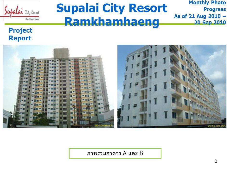 3 ภาพรวมอาคาร A และ B Supalai City Resort Ramkhamhaeng Monthly Photo Progress As of 21 Aug 2010 – 20 Sep 2010 Project Report ภาพรวมอาคาร A งานก่ออิฐ 100% งานฉาบปูน ภายใน 100% งานฉาบปูน ภายนอก 90% งานทาสีรองพื้นภายใน ชั้น 3-19 (50%) งานสวนดาดฟ้าและงานบัวปูนปั้น งานทาสีรองพื้นภายนอก ชั้น 3-16 (45%) งานฝ้าเปลือยและ กล่องฝ้า 100% งานฝ้าทางเดิน 100% และฝ้าห้องน้ำ 80% งานปูกระเบื้องพื้น และผนัง 95% งานราวกันตกระเบียง ห้องพักและที่วางแอร์ 80% งานติดตั้งสุขภัณฑ์และ อุปกรณ์ 50% งานติดตั้งประตู ห้องพัก 80%