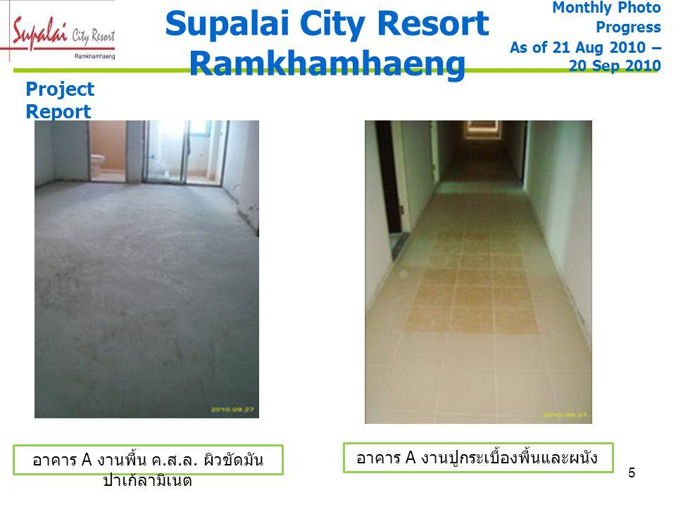 5 Supalai City Resort Ramkhamhaeng Monthly Photo Progress As of 21 Aug 2010 – 20 Sep 2010 Project Report อาคาร A งานปูกระเบื้องพื้นและผนัง อาคาร A งาน