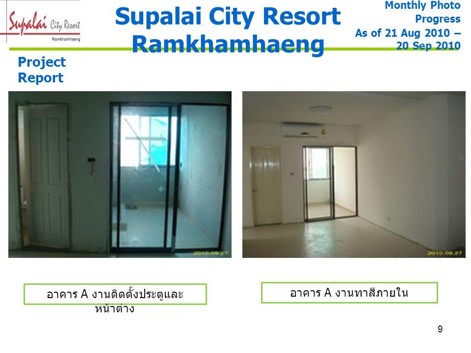 9 Supalai City Resort Ramkhamhaeng Monthly Photo Progress As of 21 Aug 2010 – 20 Sep 2010 Project Report อาคาร A งานติดตั้งประตูและ หน้าต่าง อาคาร A ง