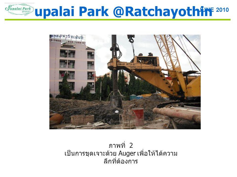 ภาพที่ 2 เป็นการขุดเจาะด้วย Auger เพื่อให้ได้ความ ลึกที่ต้องการ Supalai Park @Ratchayothin JUNE 2010