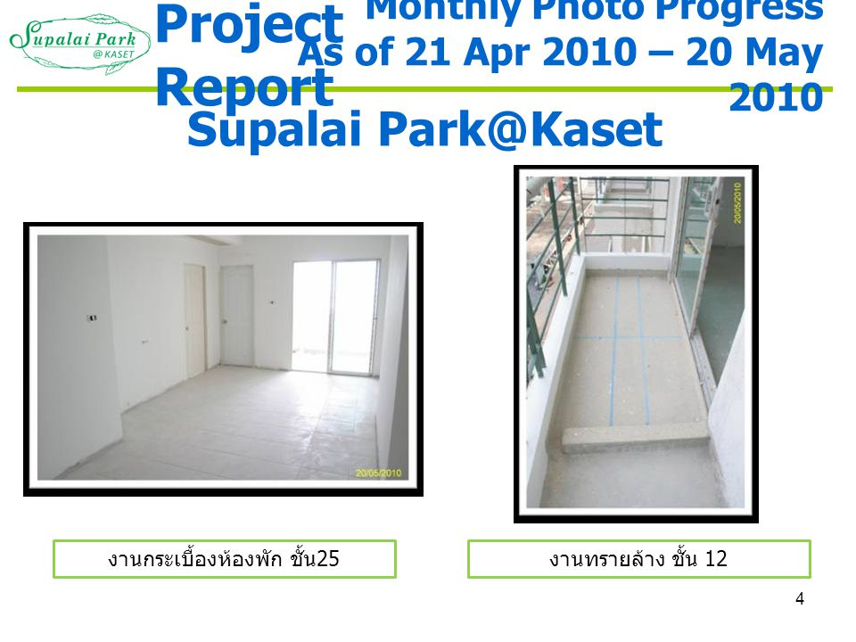 4 Supalai Park@Kaset งานกระเบื้องห้องพัก ชั้น 25 งานทรายล้าง ชั้น 12 Monthly Photo Progress As of 21 Apr 2010 – 20 May 2010 Project Report