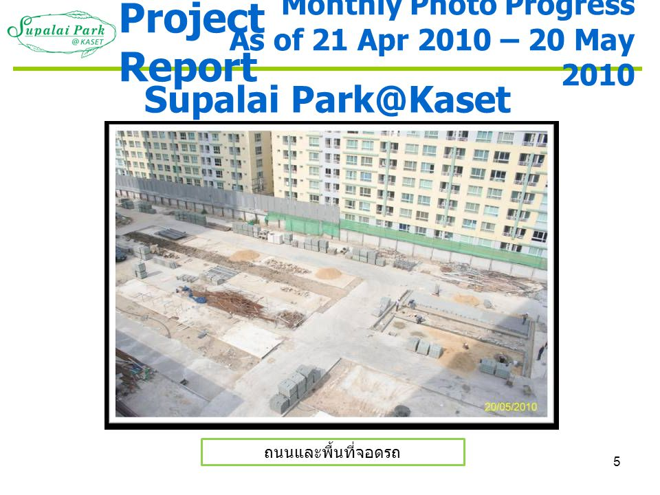 5 Supalai Park@Kaset ถนนและพื้นที่จอดรถ Monthly Photo Progress As of 21 Apr 2010 – 20 May 2010 Project Report