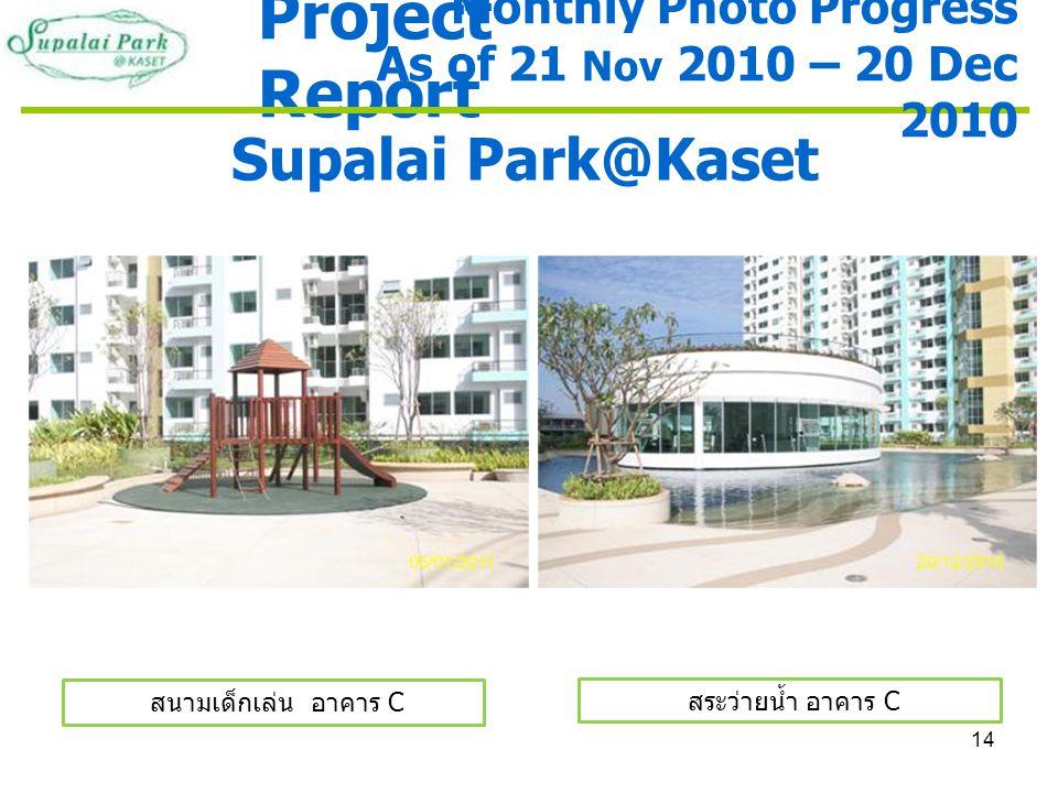14 Project Report Supalai Park@Kaset สนามเด็กเล่น อาคาร C สระว่ายน้ำ อาคาร C Monthly Photo Progress As of 21 Nov 2010 – 20 Dec 2010