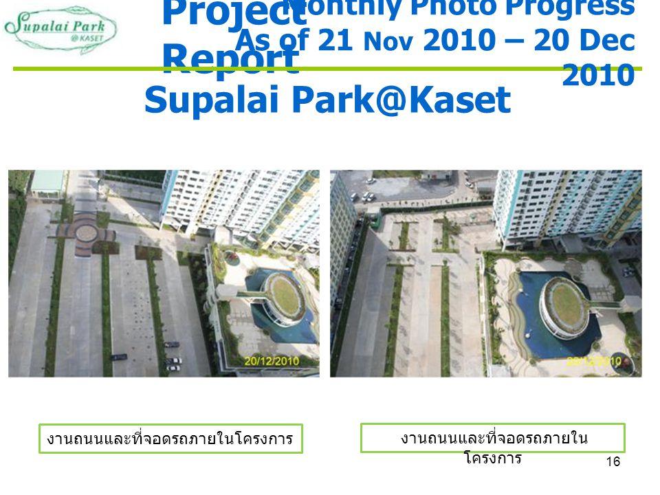 16 Project Report Supalai Park@Kaset งานถนนและที่จอดรถภายในโครงการ Monthly Photo Progress As of 21 Nov 2010 – 20 Dec 2010