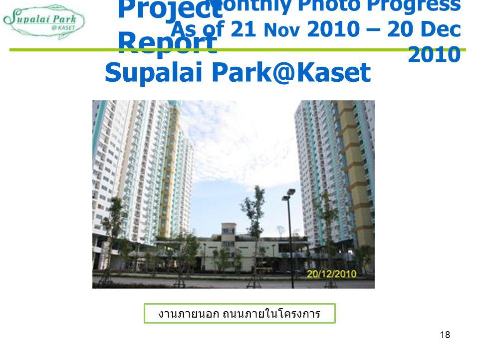 18 Project Report Supalai Park@Kaset งานภายนอก ถนนภายในโครงการ Monthly Photo Progress As of 21 Nov 2010 – 20 Dec 2010