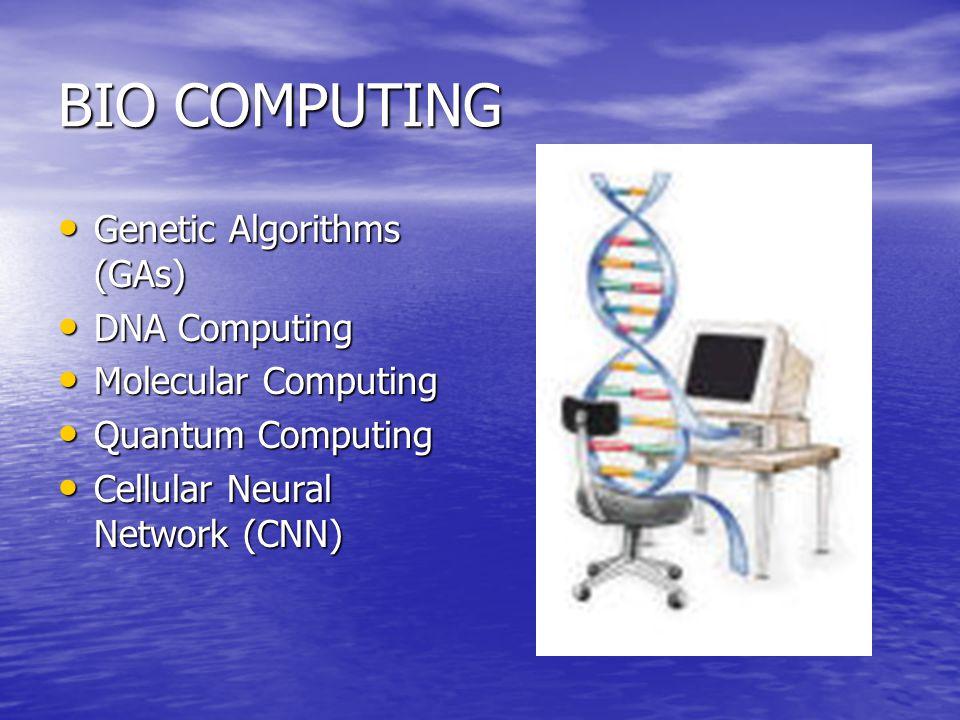 BIO COMPUTING Genetic Algorithms (GAs) Genetic Algorithms (GAs) DNA Computing DNA Computing Molecular Computing Molecular Computing Quantum Computing