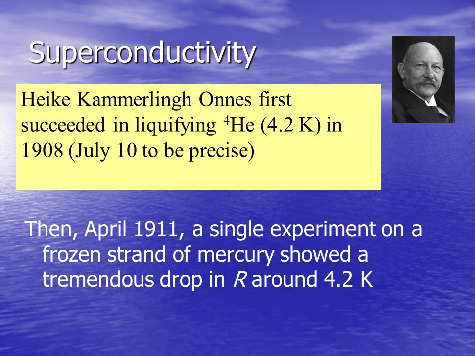Superconductivity Then, April 1911, a single experiment on a frozen strand of mercury showed a tremendous drop in R around 4.2 K Heike Kammerlingh Onn