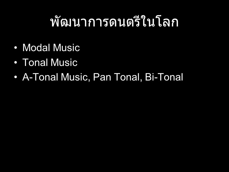 พัฒนาการดนตรีในโลก Modal Music Tonal Music A-Tonal Music, Pan Tonal, Bi-Tonal