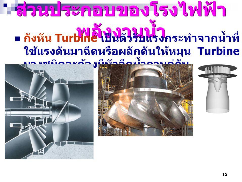12 ส่วนประกอบของโรงไฟฟ้า พลังงานน้ำ กังหัน Turbine เป็นตัวรับแรงกระทำจากน้ำที่ ใช้แรงดันมาฉีดหรือผลักดันให้หมุน Turbine บางชนิดจะต้องมีหัวฉีดน้ำควบคู่