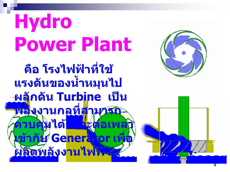 2 Hydro Power Plant คือ โรงไฟฟ้าที่ใช้ แรงดันของน้ำหมุนไป ผลักดัน Turbine เป็น พลังงานกลที่สามารถ ควบคุมได้ และต่อเพลา เข้ากับ Generator เพื่อ ผลิตพลั