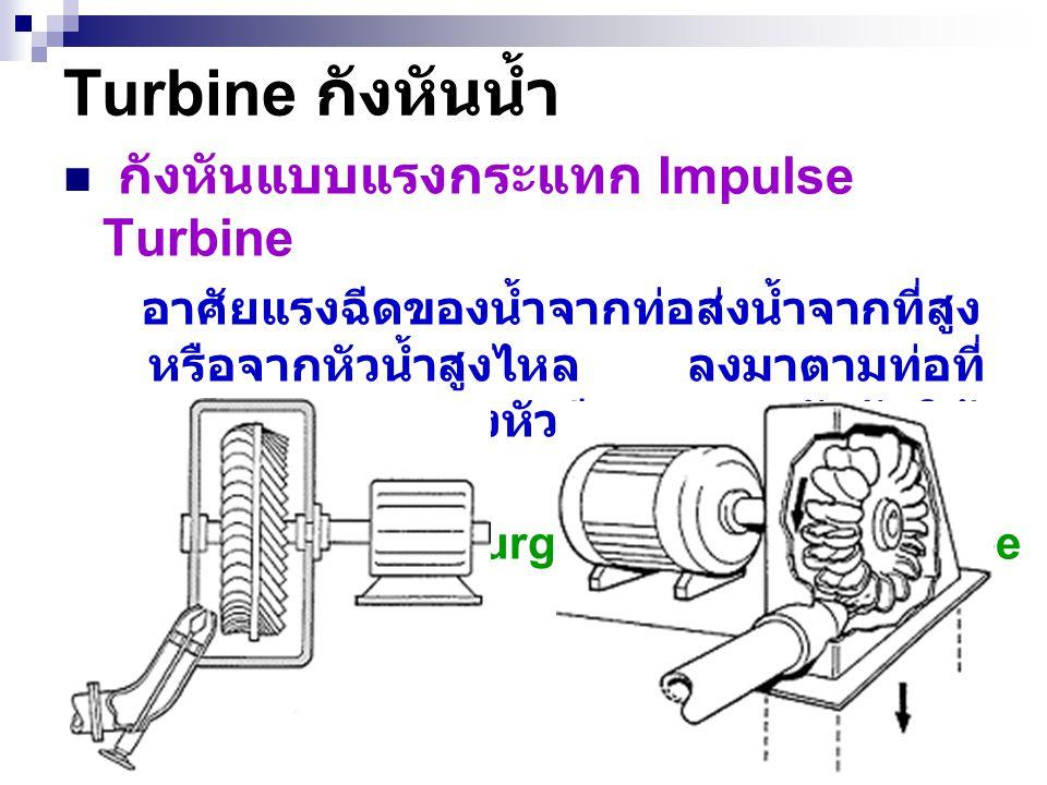 20 Turbine กังหันน้ำ กังหันแบบแรงกระแทก Impulse Turbine อาศัยแรงฉีดของน้ำจากท่อส่งน้ำจากที่สูง หรือจากหัวน้ำสูงไหล ลงมาตามท่อที่ ลดขนาดลงมายังหัวฉีดกร