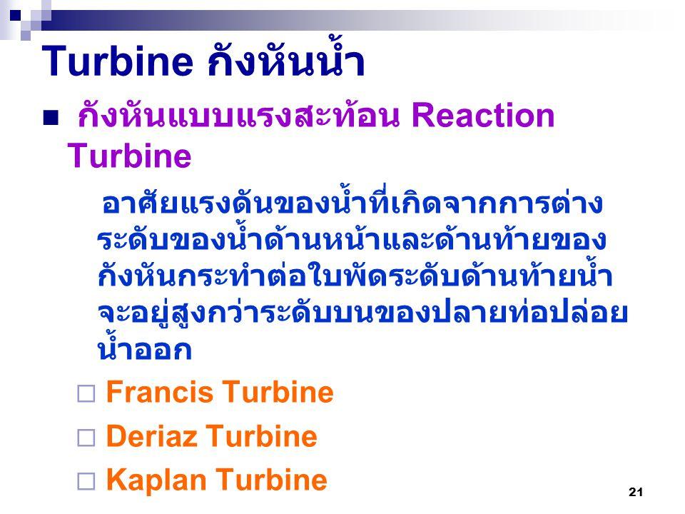 21 Turbine กังหันน้ำ กังหันแบบแรงสะท้อน Reaction Turbine อาศัยแรงดันของน้ำที่เกิดจากการต่าง ระดับของน้ำด้านหน้าและด้านท้ายของ กังหันกระทำต่อใบพัดระดับ