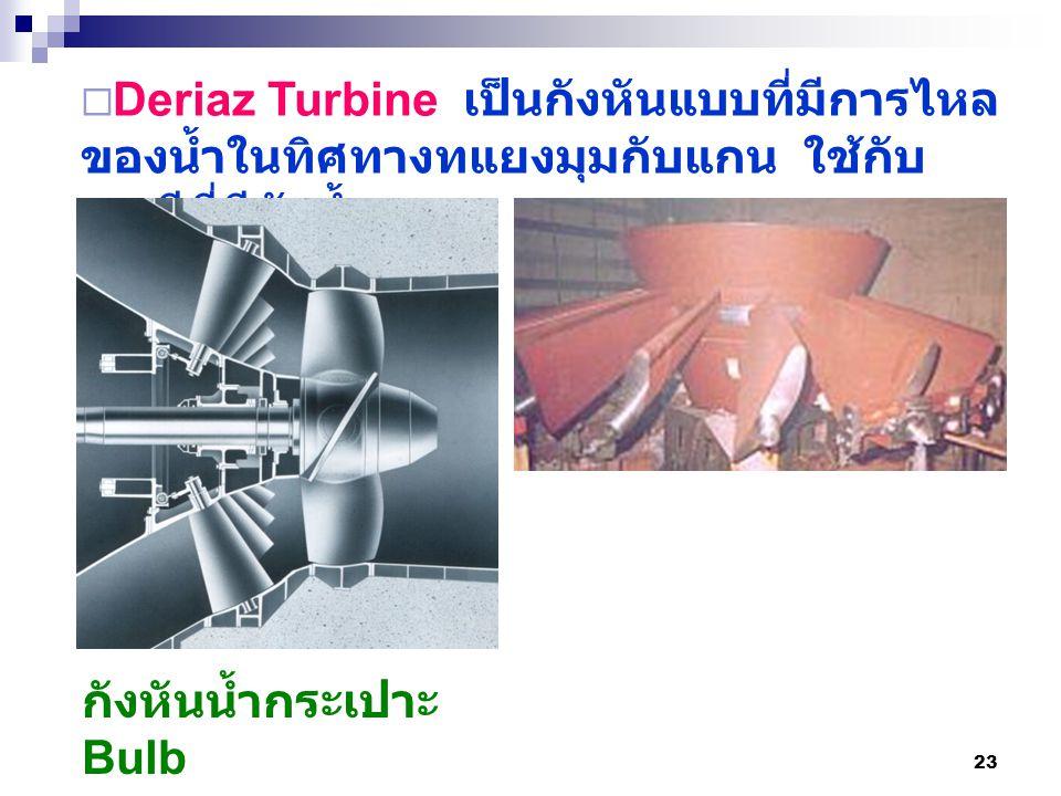 23  Deriaz Turbine เป็นกังหันแบบที่มีการไหล ของน้ำในทิศทางทแยงมุมกับแกน ใช้กับ กรณีที่มีหัวน้ำสูง กังหันน้ำกระเปาะ Bulb