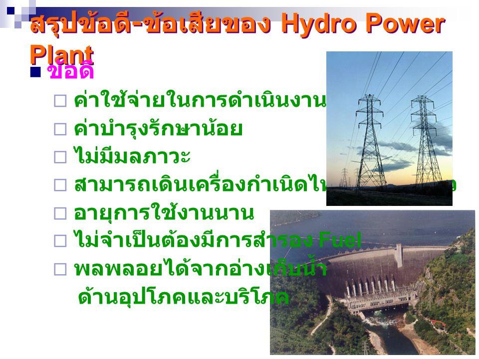 25 สรุปข้อดี - ข้อเสียของ Hydro Power Plant ข้อดี  ค่าใช้จ่ายในการดำเนินงานต่ำ  ค่าบำรุงรักษาน้อย  ไม่มีมลภาวะ  สามารถเดินเครื่องกำเนิดไฟฟ้าได้รวด