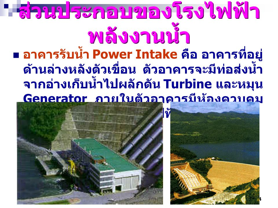 4 ส่วนประกอบของโรงไฟฟ้า พลังงานน้ำ อาคารรับน้ำ Power Intake คือ อาคารที่อยู่ ด้านล่างหลังตัวเขื่อน ตัวอาคารจะมีท่อส่งน้ำ จากอ่างเก็บน้ำไปผลักดัน Turbi