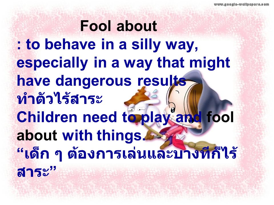 Fool about : to behave in a silly way, especially in a way that might have dangerous results ทำตัวไร้สาระ Children need to play and fool about with th