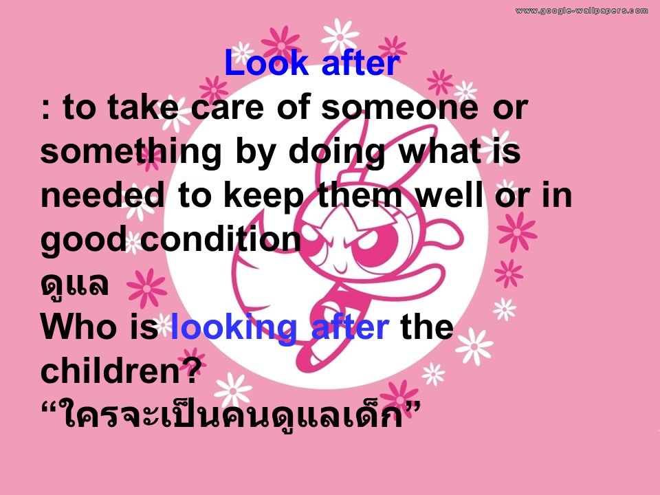 Look after : to take care of someone or something by doing what is needed to keep them well or in good condition ดูแล Who is looking after the children.