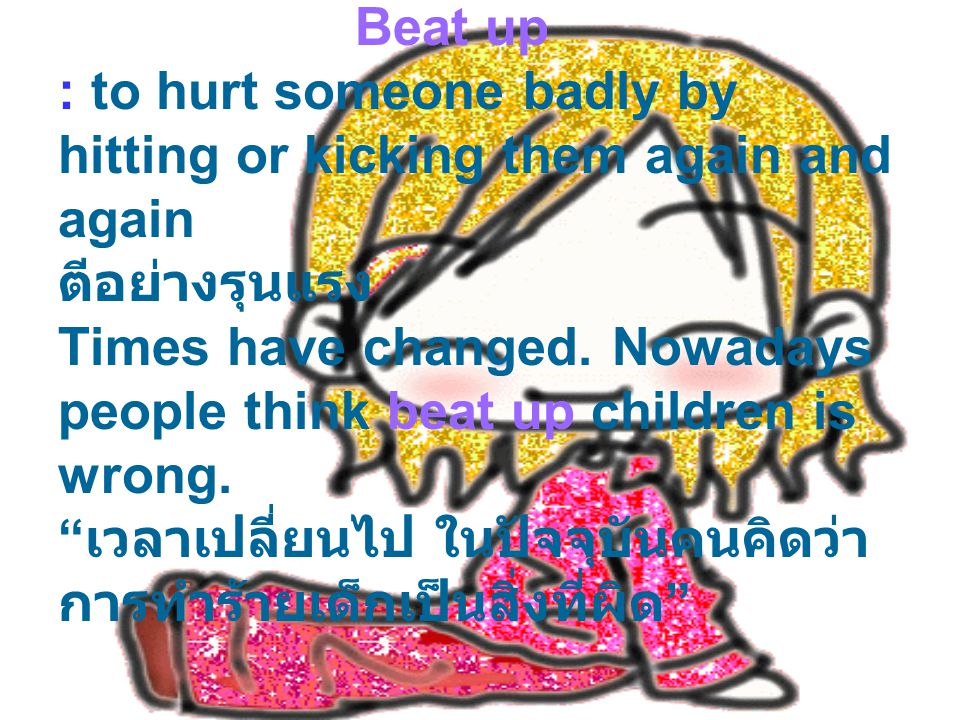 Beat up : to hurt someone badly by hitting or kicking them again and again ตีอย่างรุนแรง Times have changed.