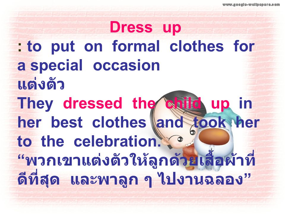 "Dress up : to put on formal clothes for a special occasion แต่งตัว They dressed the child up in her best clothes and took her to the celebration. "" พว"