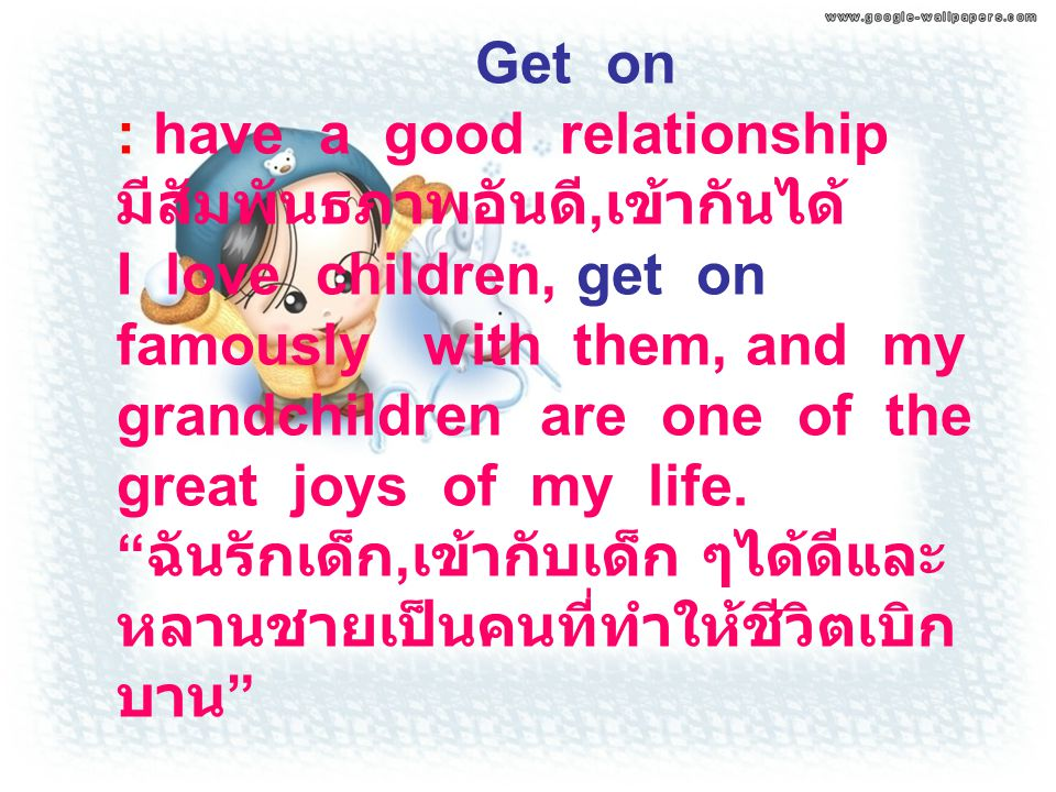 Get on : have a good relationship มีสัมพันธภาพอันดี, เข้ากันได้ I love children, get on famously with them, and my grandchildren are one of the great
