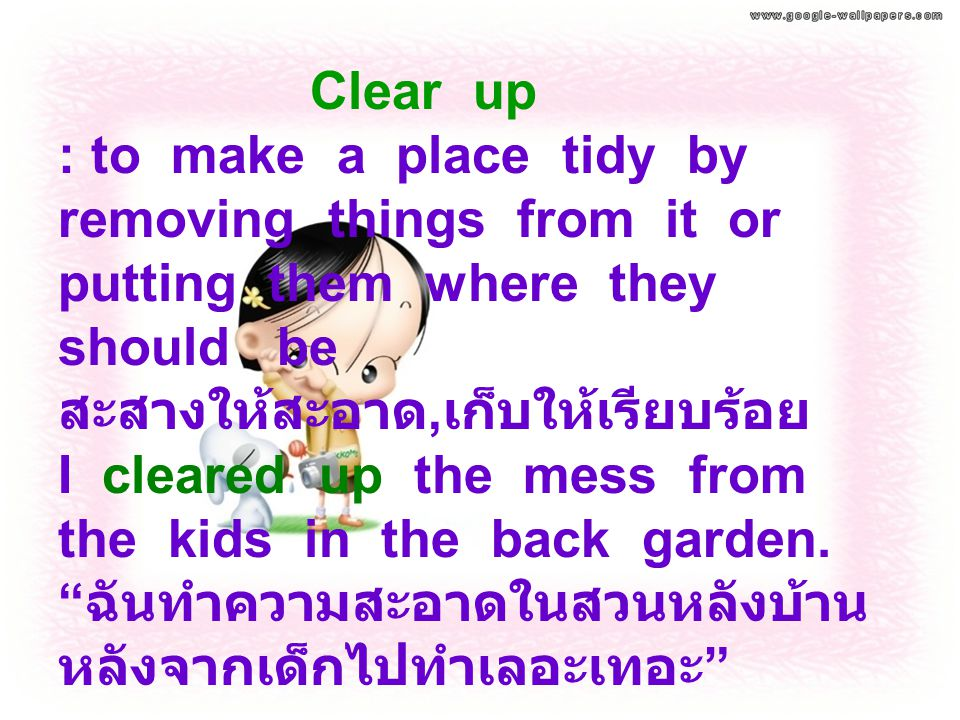 Clear up : to make a place tidy by removing things from it or putting them where they should be สะสางให้สะอาด, เก็บให้เรียบร้อย I cleared up the mess from the kids in the back garden.