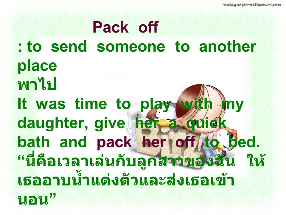 "Pack off : to send someone to another place พาไป It was time to play with my daughter, give her a quick bath and pack her off to bed. "" นี่คือเวลาเล่น"