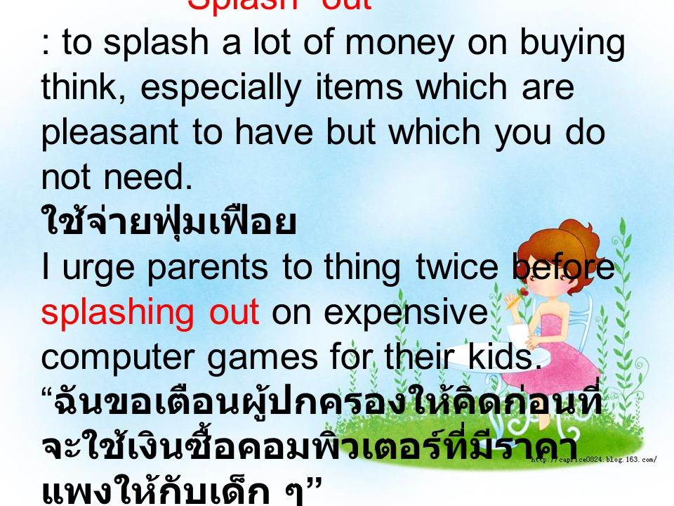 Splash out : to splash a lot of money on buying think, especially items which are pleasant to have but which you do not need. ใช้จ่ายฟุ่มเฟือย I urge
