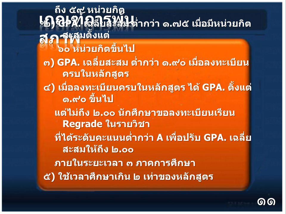 ๑ ) GPA. เฉลี่ยสะสม ต่ำกว่า ๑. ๕๐ เมื่อมีหน่วยกิต สะสม ๓๐ ถึง ๕๙ หน่วยกิต ถึง ๕๙ หน่วยกิต ๒ ) GPA.