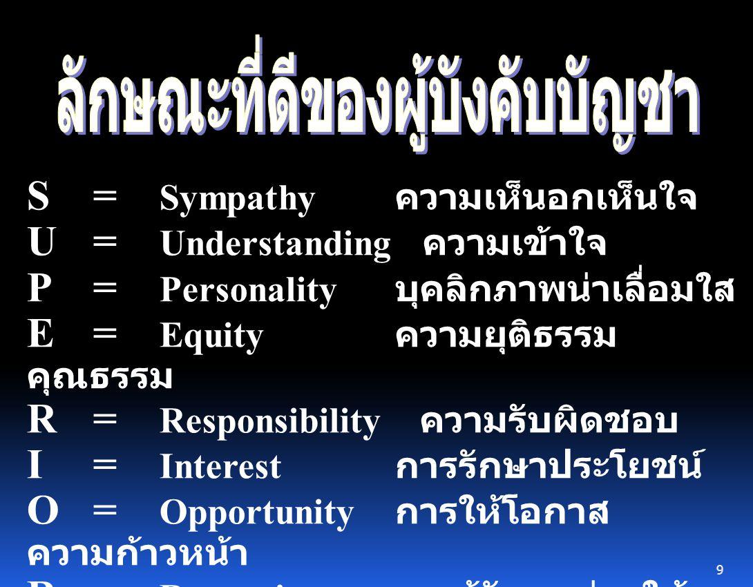 S = Sympathy ความเห็นอกเห็นใจ U = Understanding ความเข้าใจ P= Personality บุคลิกภาพน่าเลื่อมใส E= Equity ความยุติธรรม คุณธรรม R= Responsibility ความรับผิดชอบ I= Interest การรักษาประโยชน์ O= Opportunity การให้โอกาส ความก้าวหน้า R= Recognize การรู้จักยกย่องให้ ปรากฏ 9