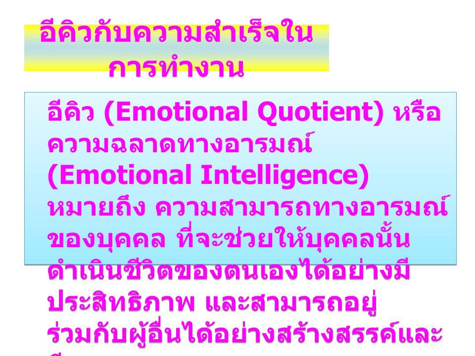 อีคิวกับความสำเร็จใน การทำงาน อีคิว (Emotional Quotient) หรือ ความฉลาดทางอารมณ์ (Emotional Intelligence) หมายถึง ความสามารถทางอารมณ์ ของบุคคล ที่จะช่ว