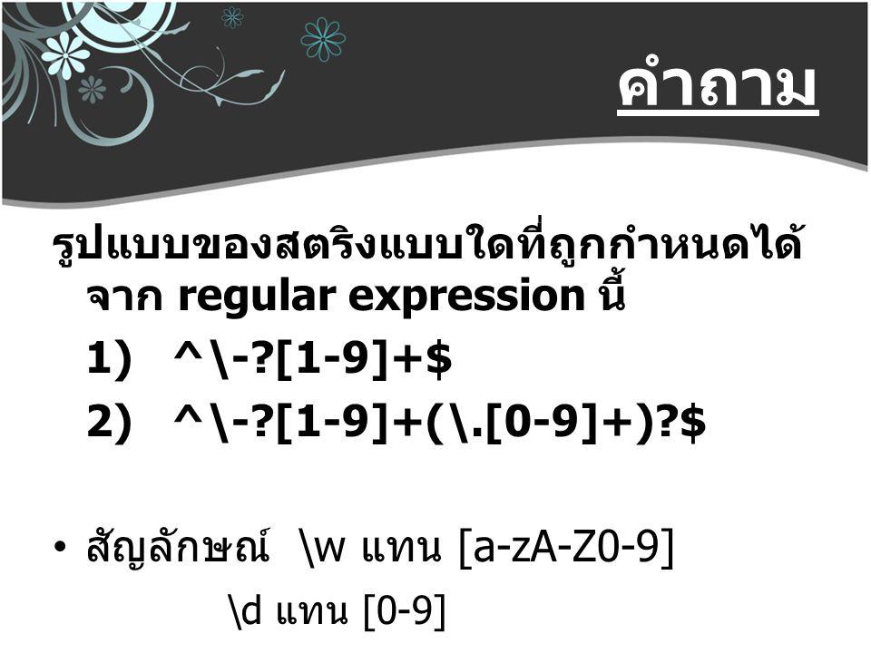 คำถาม รูปแบบของสตริงแบบใดที่ถูกกำหนดได้ จาก regular expression นี้ 1) ^\-?[1-9]+$ 2) ^\-?[1-9]+(\.[0-9]+)?$ สัญลักษณ์ \w แทน [a-zA-Z0-9] \d แทน [0-9]