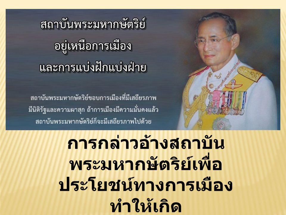 การกล่าวอ้างสถาบัน พระมหากษัตริย์เพื่อ ประโยชน์ทางการเมือง ทำให้เกิด การเคลื่อนไหวทาง การเมือง