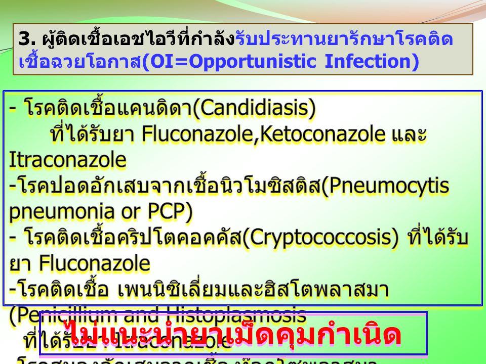 3. ผู้ติดเชื้อเอชไอวีที่กำลังรับประทานยารักษาโรคติด เชื้อฉวยโอกาส(OI=Opportunistic Infection) ไม่แนะนำยาเม็ดคุมกำเนิด