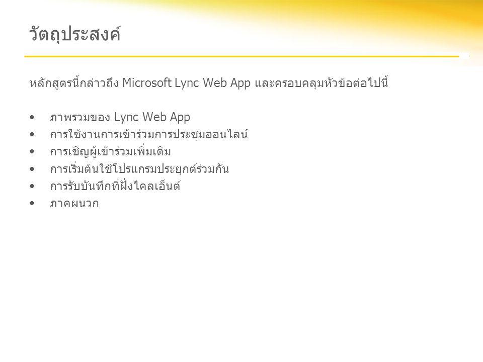 ภาพรวม Lync Web App ให้ทางเลือกแบบอาศัยเบราว์เซอร์สำหรับการเข้าร่วมการประชุมออนไลน์ด้วย Lync Lync Web App ต้องการเบราว์เซอร์ที่ใช้งาน Microsoft Silverlight ได้ โดยให้ประสบการณ์การประชุมออนไลน์ที่คล้ายกันกับไคลเอ็นต์ Lync 2010 อย่างไรก็ตาม ผู้เข้าร่วม ประชุมไม่จำเป็นต้องติดตั้งซอฟต์แวร์เพิ่มเติมเพื่อเข้าร่วมและมีส่วนร่วมในการประชุมออนไลน์ ถ้าคุณ ต้องการนำเสนอและใช้เดสก์ท็อปร่วมกัน คุณจะต้องติดตั้งปลั๊กอินสำหรับการใช้งานร่วมกันเพิ่มเติม Silverlight ผู้ที่ใช้เบราว์เซอร์และระบบปฏิบัติการที่สนับสนุน Silverlight พร้อมกับการเชื่อมต่ออินเทอร์เน็ต สามารถเข้าร่วมการประชุมออนไลน์ด้วย Lync ได้ โดยไม่ต้องติดตั้งไคลเอ็นต์ Lync หรือไคลเอ็นต์ Lync Attendee Silverlight เป็นปลั๊กอินเบราว์เซอร์แบบข้ามเบราว์เซอร์และข้ามแพลตฟอร์ม ที่ช่วยนำเสนอโปรแกรม ประยุกต์และประสบการณ์บนเว็บ ในระหว่างการใช้งานการเข้าร่วมด้วย Web App เบราว์เซอร์ของผู้เข้าร่วมจะค้นหาการติดตั้ง Silverlight โดยอัตโนมัติและจะพร้อมท์ให้ผู้ใช้ทำการติดตั้งถ้าจำเป็น หรือคุณสามารถติดตั้ง Silverlight ได้จาก โฮมเพจของ Silverlightโฮมเพจของ Silverlight กลับไปยังวัตถุประสงค์
