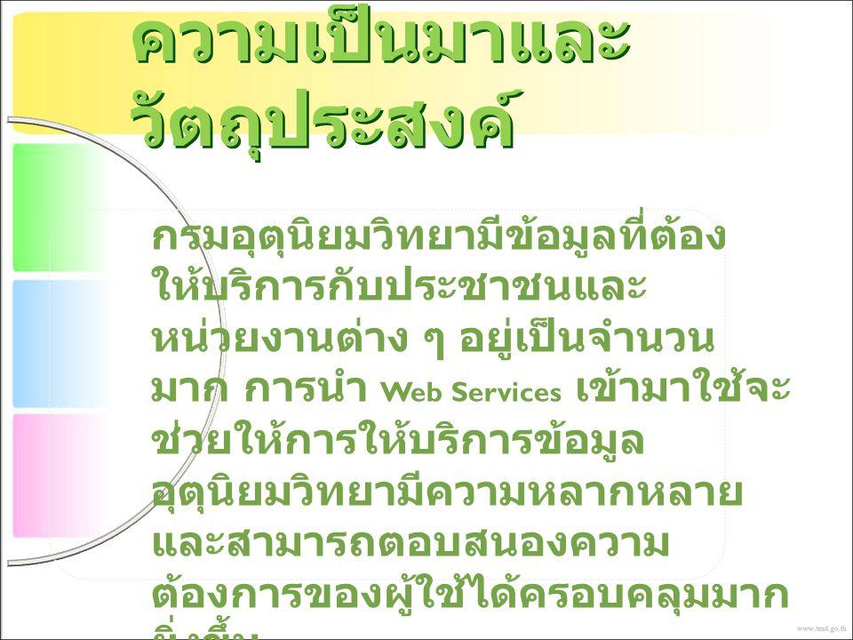 ความเป็นมาและ วัตถุประสงค์ กรมอุตุนิยมวิทยามีข้อมูลที่ต้อง ให้บริการกับประชาชนและ หน่วยงานต่าง ๆ อยู่เป็นจำนวน มาก การนำ Web Services เข้ามาใช้จะ ช่วย