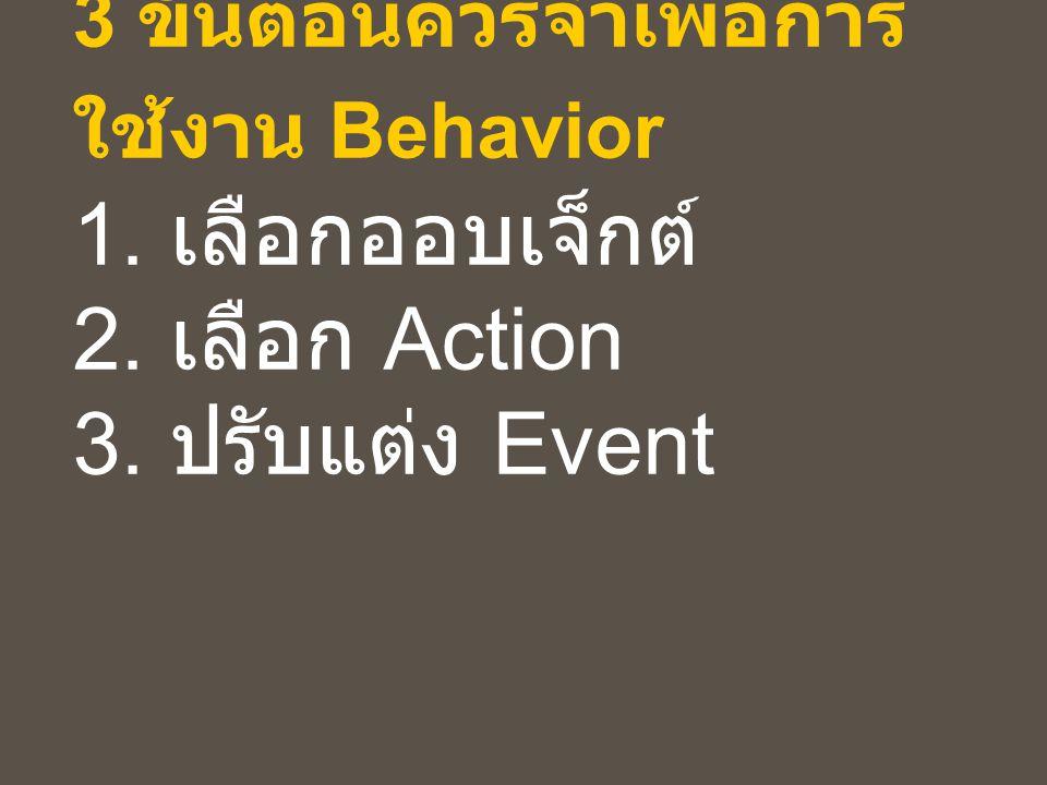 3 ขั้นตอนควรจำเพื่อการ ใช้งาน Behavior 1. เลือกออบเจ็กต์ 2. เลือก Action 3. ปรับแต่ง Event