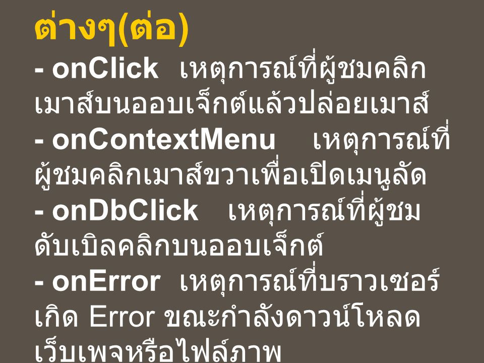 ความหมายของ Event ต่างๆ ( ต่อ ) - onClick เหตุการณ์ที่ผู้ชมคลิก เมาส์บนออบเจ็กต์แล้วปล่อยเมาส์ - onContextMenu เหตุการณ์ที่ ผู้ชมคลิกเมาส์ขวาเพื่อเปิดเมนูลัด - onDbClick เหตุการณ์ที่ผู้ชม ดับเบิลคลิกบนออบเจ็กต์ - onError เหตุการณ์ที่บราวเซอร์ เกิด Error ขณะกำลังดาวน์โหลด เว็บเพจหรือไฟล์ภาพ