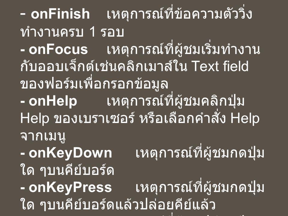 ความหมายของ Event ต่างๆ ( ต่อ ) - onFinish เหตุการณ์ที่ข้อความตัววิ่ง ทำงานครบ 1 รอบ - onFocus เหตุการณ์ที่ผู้ชมเริ่มทำงาน กับออบเจ็กต์เช่นคลิกเมาส์ใน Text field ของฟอร์มเพื่อกรอกข้อมูล - onHelp เหตุการณ์ที่ผู้ชมคลิกปุ่ม Help ของเบราเซอร์ หรือเลือกคำสั่ง Help จากเมนู - onKeyDown เหตุการณ์ที่ผู้ชมกดปุ่ม ใด ๆบนคีย์บอร์ด - onKeyPress เหตุการณ์ที่ผู้ชมกดปุ่ม ใด ๆบนคีย์บอร์ดแล้วปล่อยคีย์แล้ว - onKeyup เหตุการณ์ที่ผู้ชมปล่อยปุ่ม คีย์บอร์ดภายหลังการกด